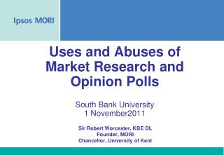 Uses and Abuses of Market Research and Opinion Polls South Bank University 1 November2011