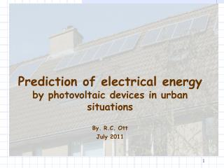 Prediction of electrical energy by photovoltaic devices in urban situations By. R.C. Ott July 2011