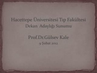 Hacettepe  niversitesi Tip Fak ltesi  Dekan  Adayligi Sunumu  Prof.Dr.G lsev Kale 9 Subat 2012