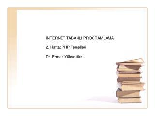 INTERNET TABANLI PROGRAMLAMA 2. Hafta: PHP Temelleri Dr. Erman Yükseltürk