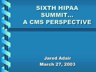 SIXTH HIPAA SUMMIT… A CMS PERSPECTIVE