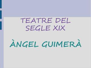 TEATRE DEL SEGLE XIX ÀNGEL GUIMERÀ