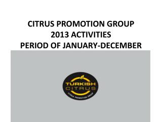 CITRUS PROMOTION GROUP 2013  ACTIVITIES  PERIOD OF JANUARY-DECEMBER