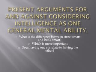 Present arguments for and against considering intelligence as one general mental ability.
