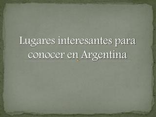 Lugares interesantes para conocer en Argentina