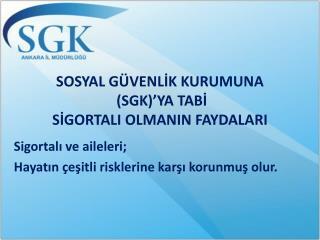 SOSYAL GÜVENLİK KURUMUNA  (SGK)'YA TABİ  SİGORTALI OLMANIN FAYDALARI