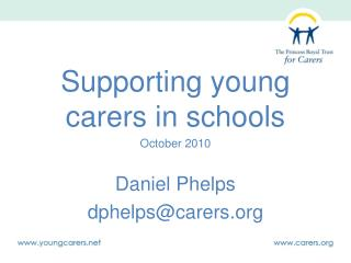 Supporting young carers in schools October 2010 Daniel Phelps dphelps@carers