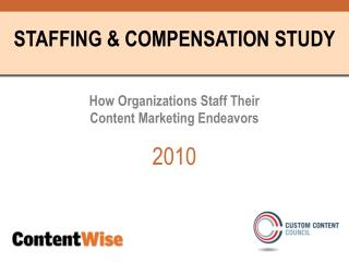 STAFFING & COMPENSATION STUDY How Organizations Staff Their  Content Marketing Endeavors 2010