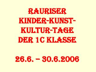 Rauriser Kinder-Kunst-Kultur-Tage der 1c Klasse 26.6. – 30.6.2006