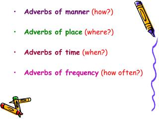 Adverbs of manner (how?) Adverbs of place (where?) Adverbs of time (when?)