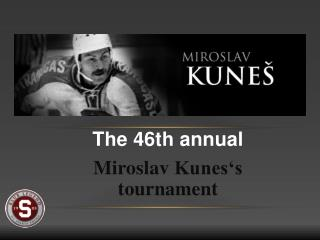 The 46th  annual  Miroslav  Kunes's tournament