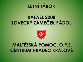 LETNÍ TÁBOR RAFAEL 2008  LOVECKÝ ZÁMEČEK PÁDOLÍ   MALTÉZSKÁ POMOC, O.P.S. CENTRUM HRADEC KRÁLOVÉ