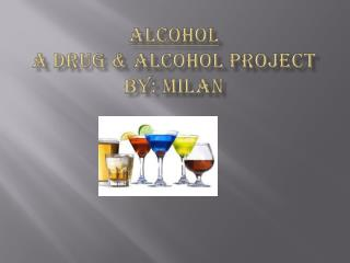 Alcohol A drug & alcohol  project by:  milan