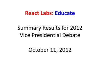 React Labs:  Educate Summary Results for 2012 Vice Presidential Debate October 11, 2012