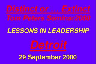Distinct or … Extinct Tom Peters Seminar2000 LESSONS IN LEADERSHIP Detroit 29 September 2000