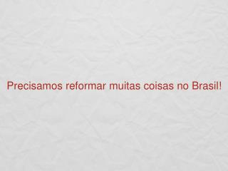 Precisamos reformar muitas coisas no Brasil!