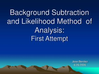 Background Subtraction and Likelihood Method  of Analysis: First Attempt