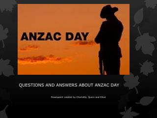 QUESTIONS AND ANSWERS ABOUT ANZAC DAY Powerpoint c reated  b y Charlotte, Quinn and Olive