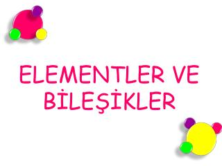 ELEMENTLER VE B?LE??KLER