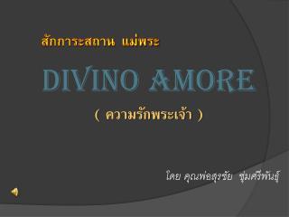 สักการะสถาน  แม่พระ DIVINO AMORE (  ความรักพระเจ้า  ) โดย คุณพ่อสุรชัย  ชุ่มศรีพันธุ์