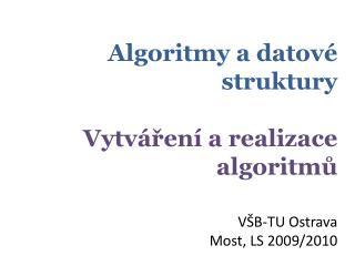 Algoritmy a datové  struktury Vytváření a realizace  algoritmů VŠB-TU Ostrava Most, LS 2009/2010