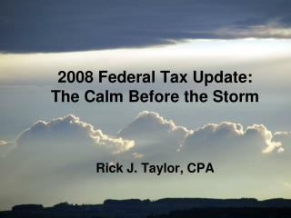 2008 Federal Tax Update:  The Calm Before the Storm Rick J. Taylor, CPA