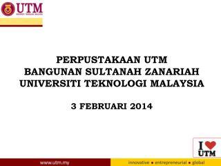 PERPUSTAKAAN UTM BANGUNAN SULTANAH ZANARIAH UNIVERSITI TEKNOLOGI MALAYSIA 3 FEBRUARI 2014