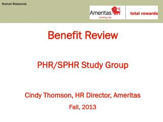 Benefit Review PHR/SPHR Study Group Cindy Thomson, HR Director, Ameritas Fall, 2013