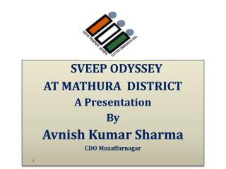 SVEEP ODYSSEY  AT MATHURA  DISTRICT A Presentation By Avnish Kumar Sharma CDO Muzaffarnagar