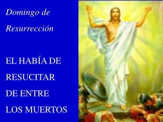 Domingo de Resurrección EL HABÍA DE RESUCITAR DE ENTRE LOS MUERTOS