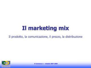 Il marketing mix Il prodotto, la comunicazione, il prezzo, la distribuzione