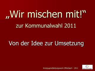 """""""Wir mischen mit!"""" zur Kommunalwahl 2011"""