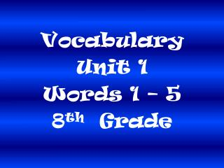 Vocabulary  Unit 1 Words 1 – 5 8 th   Grade