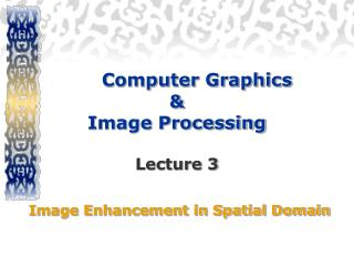 Computer Graphics  &  Image Processing  Lecture 3  Image Enhancement in Spatial Domain