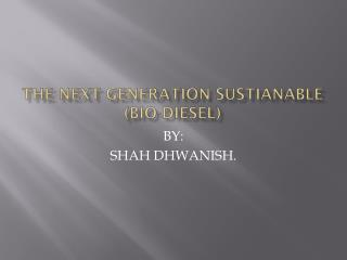 THE NEXT GENERATION SUSTIANABLE (BIO-DIESEL)