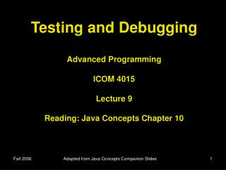 Testing and Debugging Advanced Programming ICOM 4015 Lecture 9 Reading: Java Concepts Chapter 10