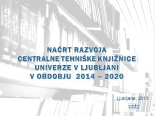 Na?rt razvoja Centralne tehni�ke knji�nice Univerze v Ljubljani v obdobju 2014 - 2020