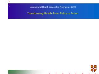 International Health Leadership Programme 2004 Transforming Health :From Policy to Action