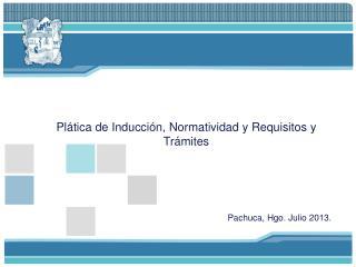 Pl�tica de Inducci�n, Normatividad y Requisitos y Tr�mites Pachuca, Hgo. Julio 2013.