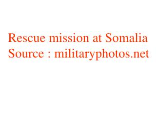Rescue mission at Somalia Source : militaryphotos