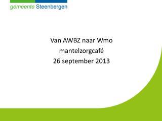 Van AWBZ naar Wmo  mantelzorgcafé 26 september 2013