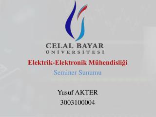 Elektrik-Elektronik M�hendisli?i Seminer Sunumu Yusuf AKTER  3003100004