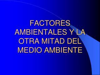 FACTORES AMBIENTALES  Y LA OTRA MITAD DEL MEDIO AMBIENTE