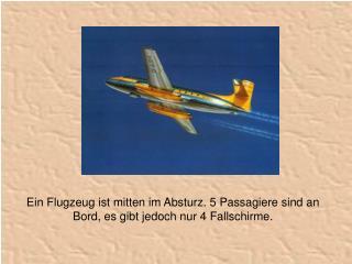 Ein Flugzeug ist mitten im Absturz. 5 Passagiere sind an Bord, es gibt jedoch nur 4 Fallschirme.