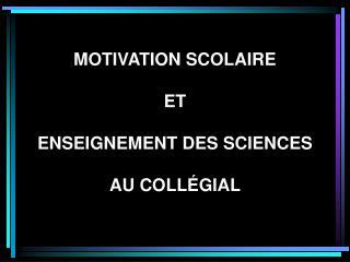 MOTIVATION SCOLAIRE  ET ENSEIGNEMENT DES SCIENCES AU COLLÉGIAL