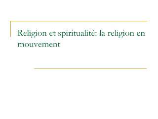 Religion et spiritualité: la religion en mouvement