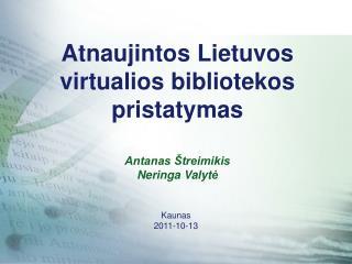 Atnaujintos Lietuvos virtualios bibliotekos pristatymas Antanas Štreimikis Neringa Valyt ė