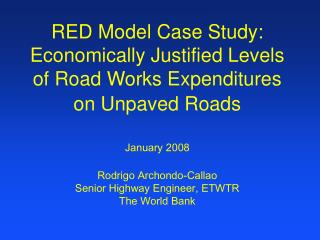 RED Model Case Study: Economically Justified Levels of Road Works Expenditures on Unpaved Roads   January 2008  Rodrigo