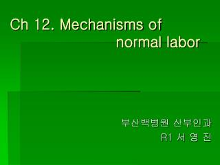 Ch 12. Mechanisms of                            normal labor