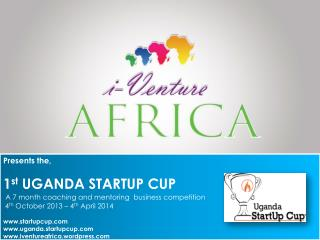 Presents the, 1 st  UGANDA STARTUP CUP A 7 month coaching and mentoring  business competition